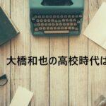 大橋和也の高校時代