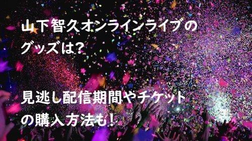山下智久 オンラインライブ グッズ